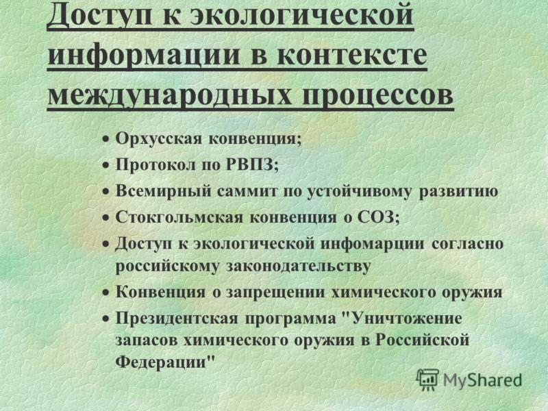 4 Доступ к экологической информации в контексте международных процессов Орхусская конвенция; Протокол по РВПЗ; Всемирный саммит по устойчивому развитию Стокгольмская конвенция о СОЗ; Доступ к экологической инфомарции согласно российскому законодатель
