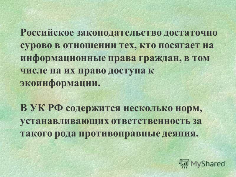41 Российское законодательство достаточно сурово в отношении тех, кто посягает на информационные права граждан, в том числе на их право доступа к экоинформации. В УК РФ содержится несколько норм, устанавливающих ответственность за такого рода противо
