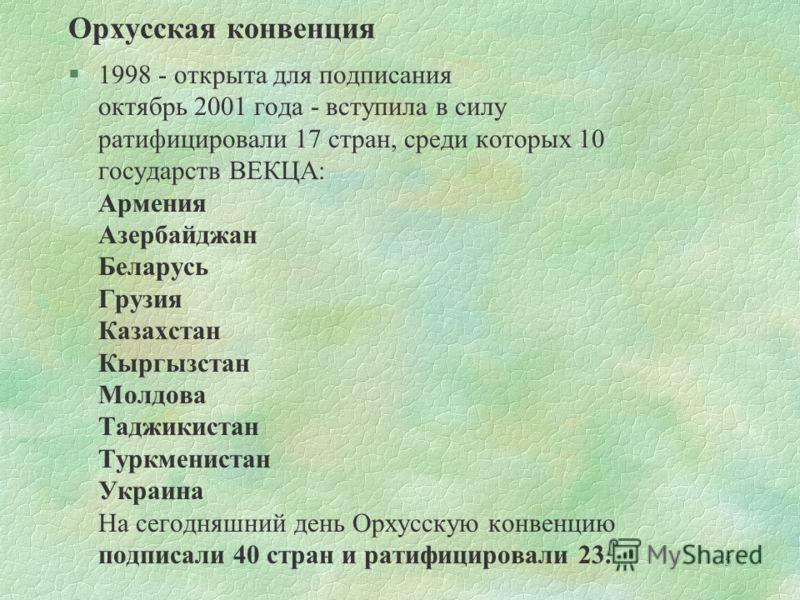 5 Орхусская конвенция §1998 - открыта для подписания октябрь 2001 года - вступила в силу ратифицировали 17 стран, среди которых 10 государств ВЕКЦА: Армения Азербайджан Беларусь Грузия Казахстан Кыргызстан Молдова Таджикистан Туркменистан Украина На