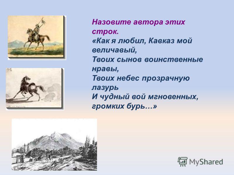 Назовите автора этих строк. «Как я любил, Кавказ мой величавый, Твоих сынов воинственные нравы, Твоих небес прозрачную лазурь И чудный вой мгновенных, громких бурь…»