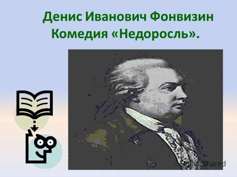 Денис Иванович Фонвизин Комедия «Недоросль».