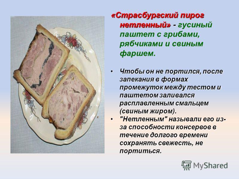 «Страсбургский пирог нетленный» - «Страсбургский пирог нетленный» - гусиный паштет с грибами, рябчиками и свиным фаршем. Чтобы он не портился, после запекания в формах промежуток между тестом и паштетом заливался расплавленным смальцем (свиным жиром)