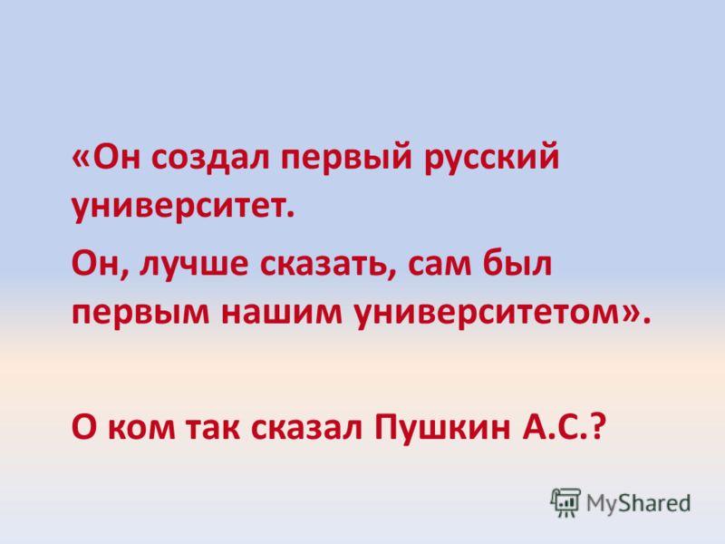 «Он создал первый русский университет. Он, лучше сказать, сам был первым нашим университетом». О ком так сказал Пушкин А.С.?