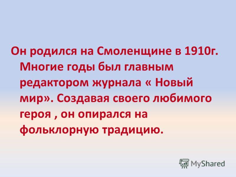 Он родился на Смоленщине в 1910г. Многие годы был главным редактором журнала « Новый мир». Создавая своего любимого героя, он опирался на фольклорную традицию.