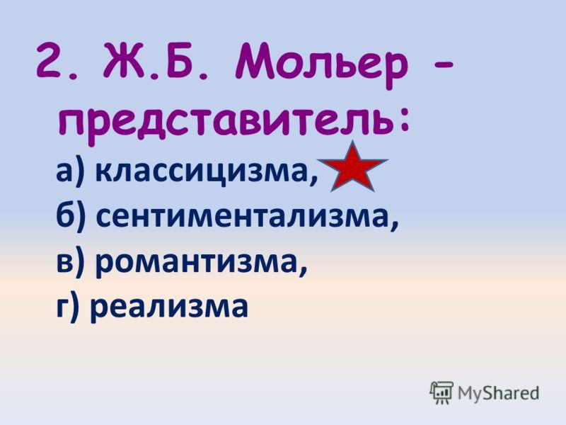 2. Ж.Б. Мольер - представитель: а) классицизма, б) сентиментализма, в) романтизма, г) реализма