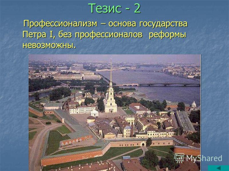 Тезис - 2 Профессионализм – основа государства Петра I, без профессионалов реформы невозможны. Профессионализм – основа государства Петра I, без профессионалов реформы невозможны.