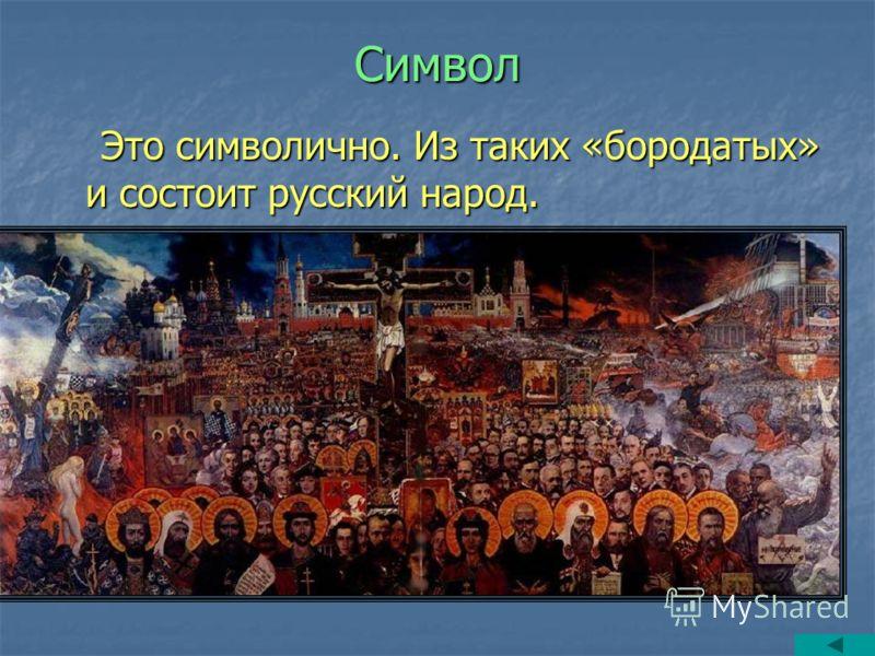 Символ Это символично. Из таких «бородатых» и состоит русский народ. Это символично. Из таких «бородатых» и состоит русский народ.