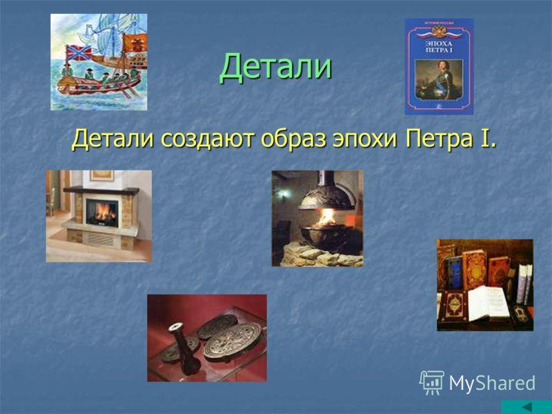 Детали Детали создают образ эпохи Петра I. Детали создают образ эпохи Петра I.