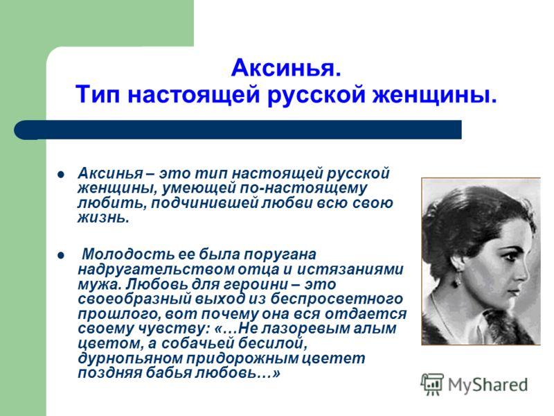 Аксинья. Тип настоящей русской женщины. Аксинья – это тип настоящей русской женщины, умеющей по-настоящему любить, подчинившей любви всю свою жизнь. Молодость ее была поругана надругательством отца и истязаниями мужа. Любовь для героини – это своеобр