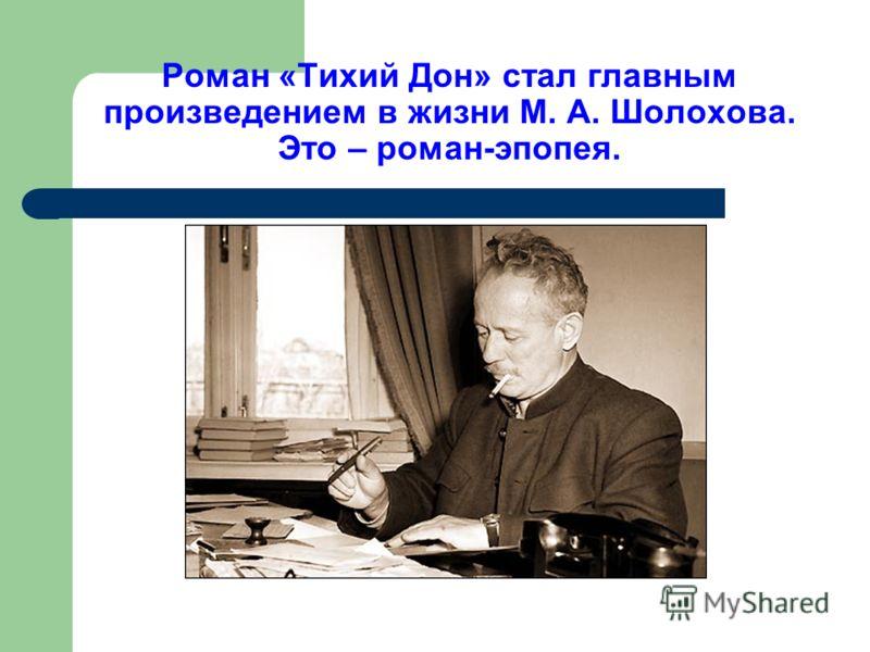 Роман «Тихий Дон» стал главным произведением в жизни М. А. Шолохова. Это – роман-эпопея.
