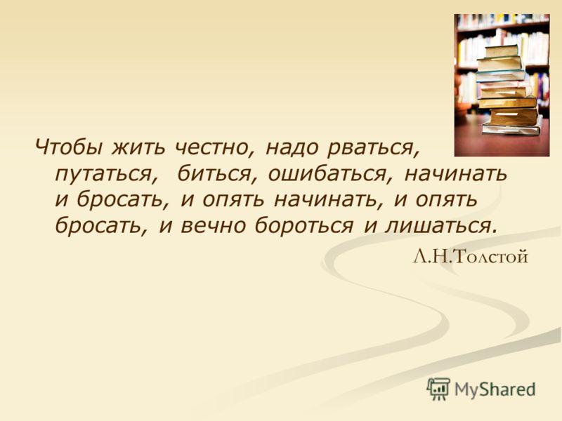 Чтобы жить честно, надо рваться, путаться, биться, ошибаться, начинать и бросать, и опять начинать, и опять бросать, и вечно бороться и лишаться. Л.Н.Толстой