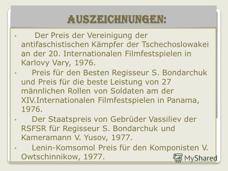 Auszeichnungen: Auszeichnungen: Der Preis der Vereinigung der antifaschistischen Kämpfer der Tschechoslowakei an der 20. Internationalen Filmfestspielen in Karlovy Vary, 1976. Preis für den Besten Regisseur S. Bondarchuk und Preis für die beste Leist