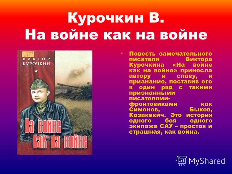 Курочкин В. На войне как на войне Повесть замечательного писателя Виктора Курочкина «На войне как на войне» принесла автору и славу, и признание, поставив его в один ряд с такими признанными писателями- фронтовиками как Симонов, Быков, Казакевич. Это