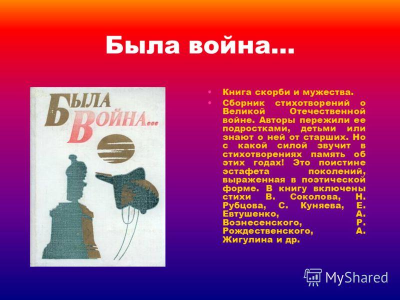 Была война… Книга скорби и мужества. Сборник стихотворений о Великой Отечественной войне. Авторы пережили ее подростками, детьми или знают о ней от старших. Но с какой силой звучит в стихотворениях память об этих годах! Это поистине эстафета поколени
