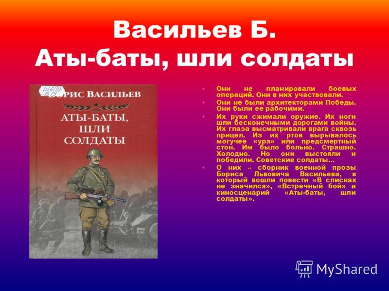 Васильев Б. Аты-баты, шли солдаты Они не планировали боевых операций. Они в них участвовали. Они не были архитекторами Победы. Они были ее рабочими. Их руки сжимали оружие. Их ноги шли бесконечными дорогами войны. Их глаза высматривали врага сквозь п