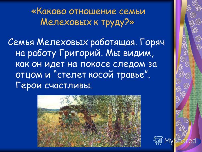 «Каково отношение семьи Мелеховых к труду?» Семья Мелеховых работящая. Горяч на работу Григорий. Мы видим, как он идет на покосе следом за отцом и стелет косой травье. Герои счастливы.