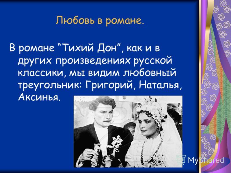 Любовь в романе. В романе Тихий Дон, как и в других произведениях русской классики, мы видим любовный треугольник: Григорий, Наталья, Аксинья.