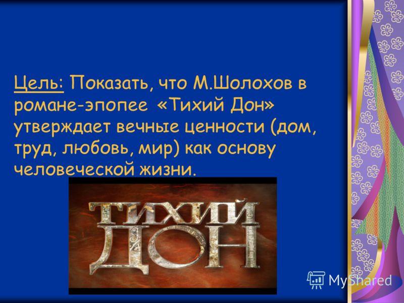 Цель: Показать, что М.Шолохов в романе-эпопее «Тихий Дон» утверждает вечные ценности (дом, труд, любовь, мир) как основу человеческой жизни.