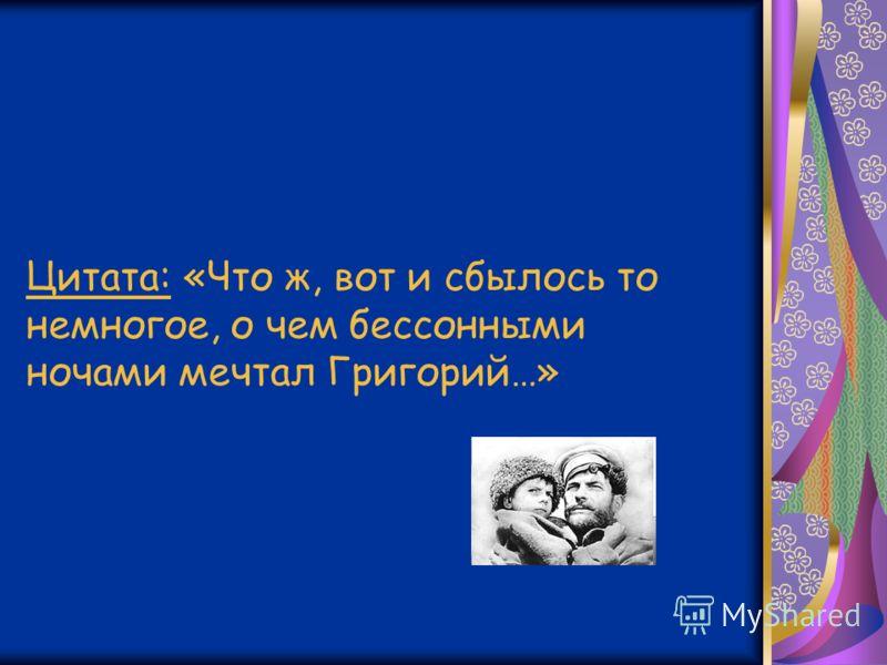Цитата: «Что ж, вот и сбылось то немногое, о чем бессонными ночами мечтал Григорий…»