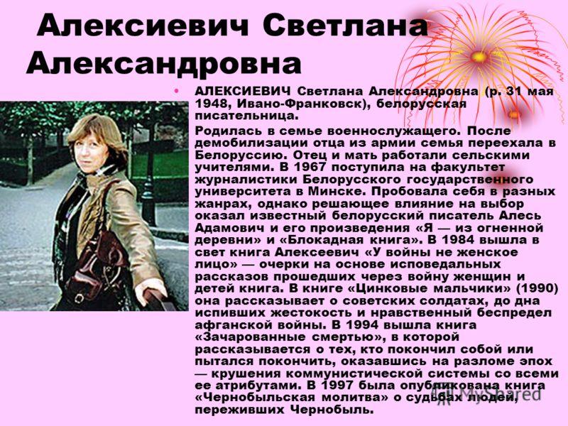 Алексиевич Светлана Александровна АЛЕКСИЕВИЧ Светлана Александровна (р. 31 мая 1948, Ивано-Франковск), белорусская писательница. Родилась в семье военнослужащего. После демобилизации отца из армии семья переехала в Белоруссию. Отец и мать работали се