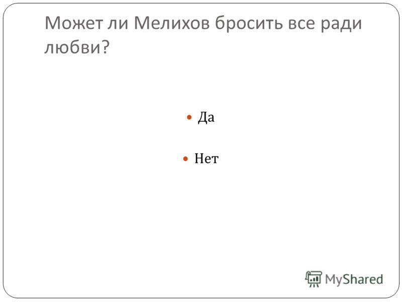 Может ли Мелихов бросить все ради любви ? Да Нет