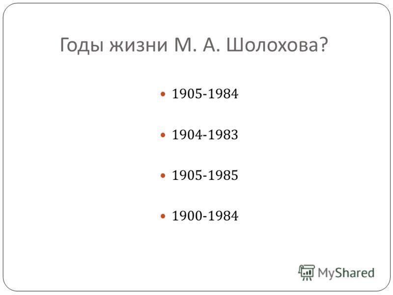 Годы жизни М. А. Шолохова ? 1905-1984 1904-1983 1905-1985 1900-1984