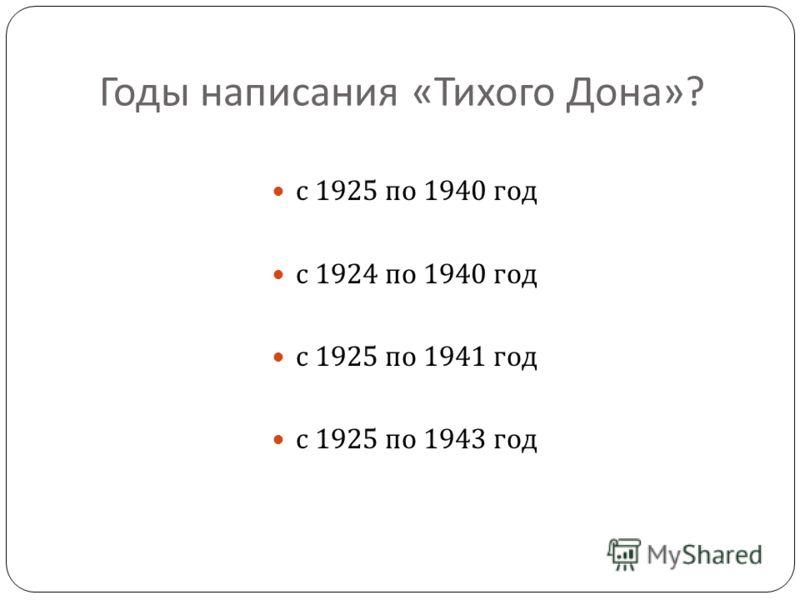 Годы написания « Тихого Дона »? с 1925 по 1940 год с 1924 по 1940 год с 1925 по 1941 год с 1925 по 1943 год