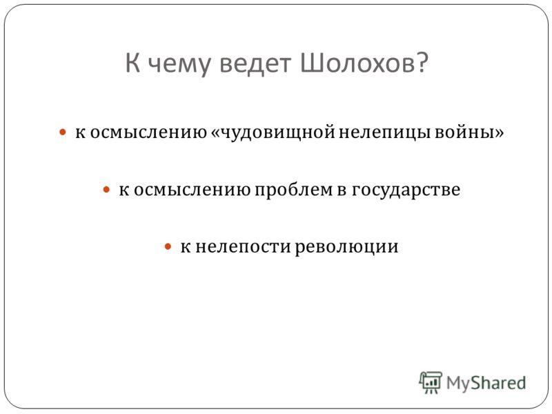 К чему ведет Шолохов ? к осмыслению « чудовищной нелепицы войны » к осмыслению проблем в государстве к нелепости революции