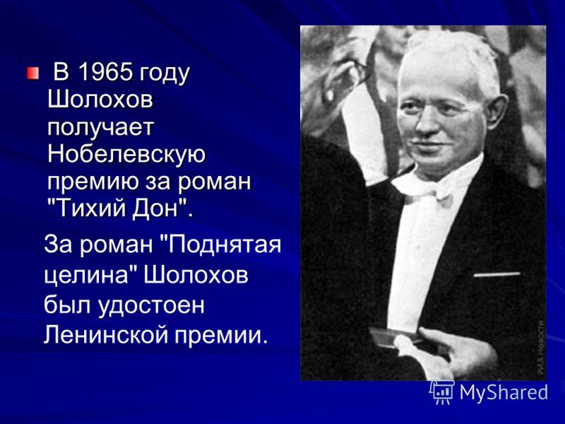 В 1965 году Шолохов получает Нобелевскую премию за роман Тихий Дон. В 1965 году Шолохов получает Нобелевскую премию за роман Тихий Дон. За роман Поднятая целина Шолохов был удостоен Ленинской премии.