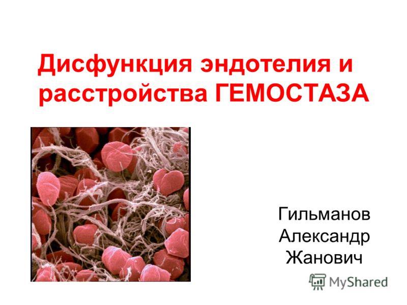 Дисфункция эндотелия и расстройства ГЕМОСТАЗА Гильманов Александр Жанович