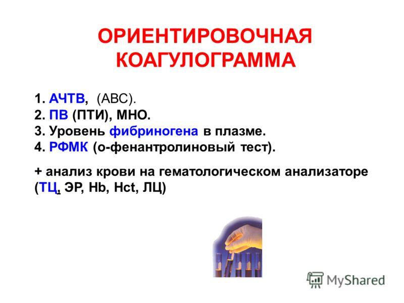 1. АЧТВ, (АВС). 2. ПВ (ПТИ), МНО. 3. Уровень фибриногена в плазме. 4. РФМК (о-фенантролиновый тест). + анализ крови на гематологическом анализаторе (ТЦ, ЭР, Hb, Hct, ЛЦ) ОРИЕНТИРОВОЧНАЯ КОАГУЛОГРАММА