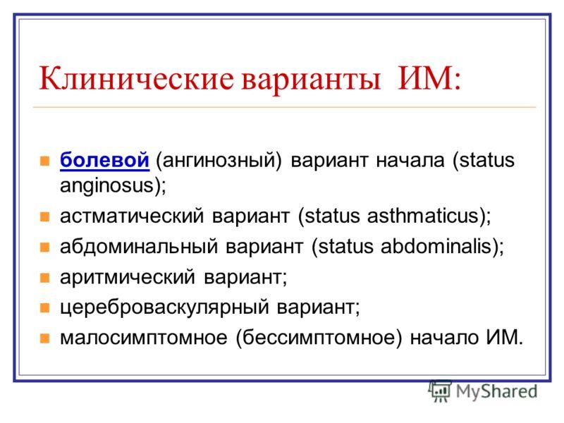 Клинические варианты ИМ: болевой (ангинозный) вариант начала (status anginosus); астматический вариант (status asthmaticus); абдоминальный вариант (status abdominalis); аритмический вариант; цереброваскулярный вариант; малосимптомное (бессимптомное)