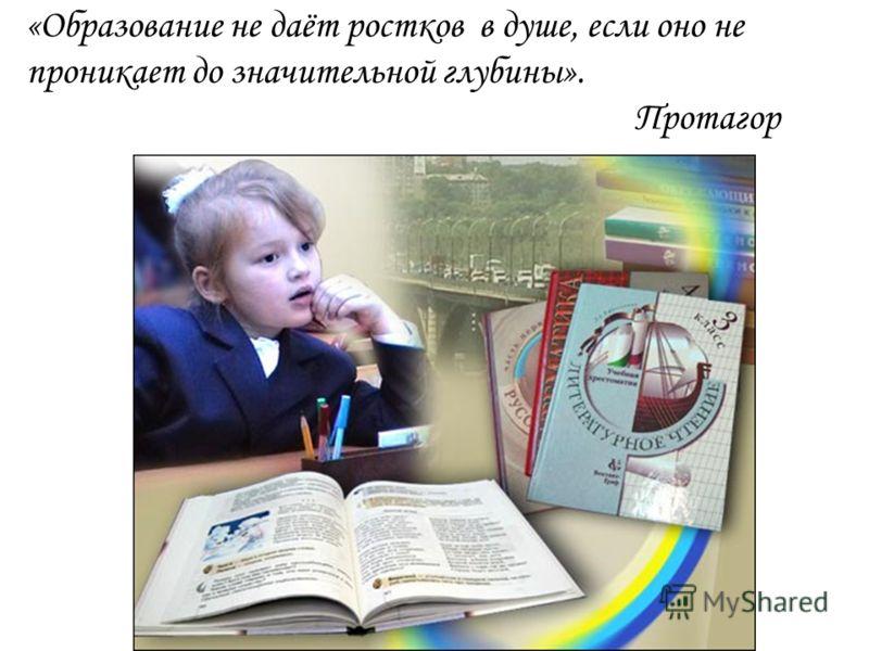 «Образование не даёт ростков в душе, если оно не проникает до значительной глубины». Протагор