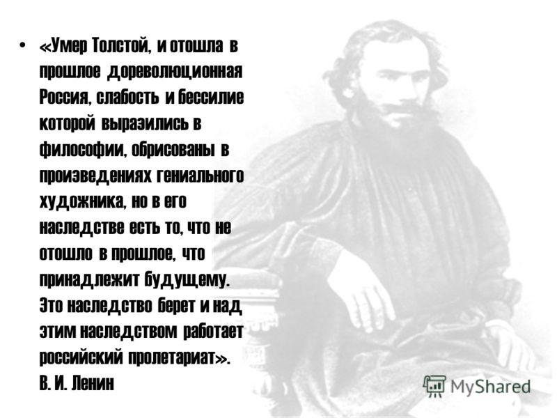 «Умер Толстой, и отошла в прошлое дореволюционная Россия, слабость и бессилие которой выразились в философии, обрисованы в произведениях гениального художника, но в его наследстве есть то, что не отошло в прошлое, что принадлежит будущему. Это наслед