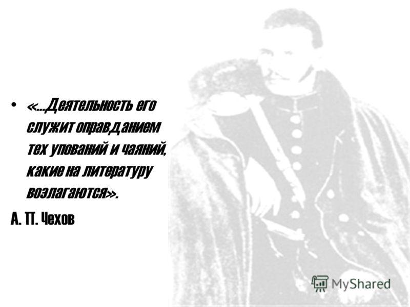 «…Деятельность его служит оправданием тех упований и чаяний, какие на литературу возлагаются». А. П. Чехов