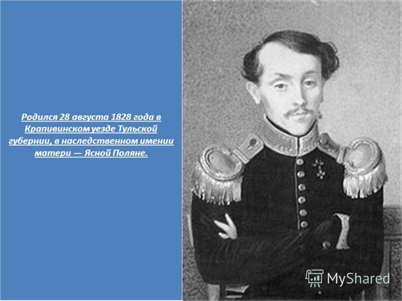 Родился 28 августа 1828 года в Крапивинском уезде Тульской губернии, в наследственном имении матери Ясной Поляне.
