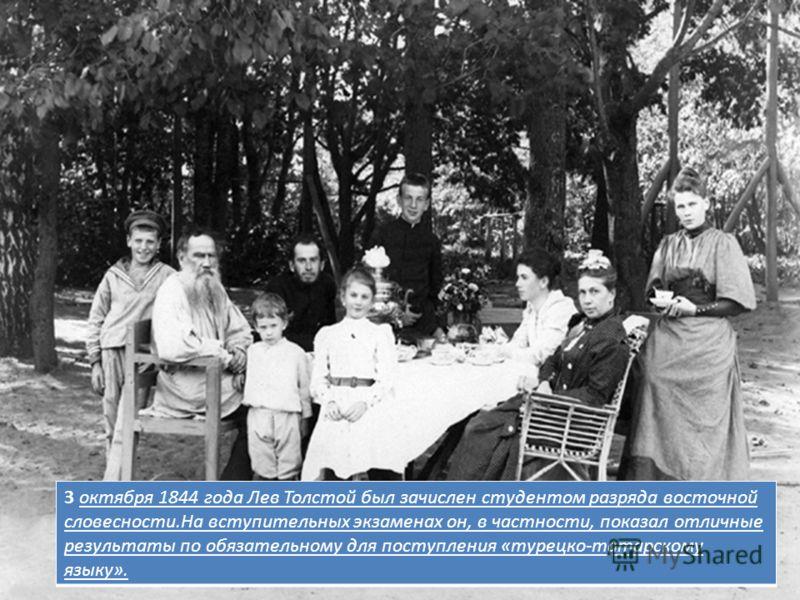 3 октября 1844 года Лев Толстой был зачислен студентом разряда восточной словесности.На вступительных экзаменах он, в частности, показал отличные результаты по обязательному для поступления «турецко-татарскому языку».