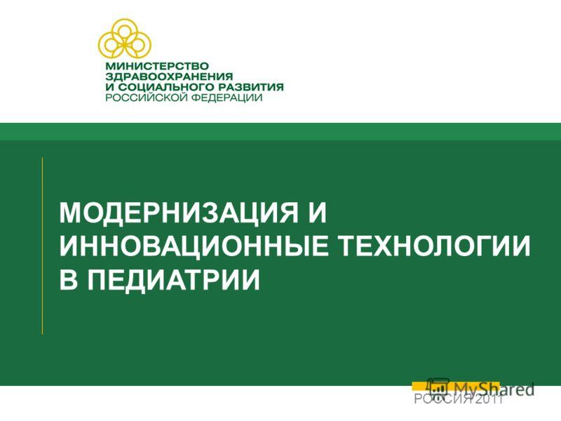 МОДЕРНИЗАЦИЯ И ИННОВАЦИОННЫЕ ТЕХНОЛОГИИ В ПЕДИАТРИИ РОССИЯ 2011