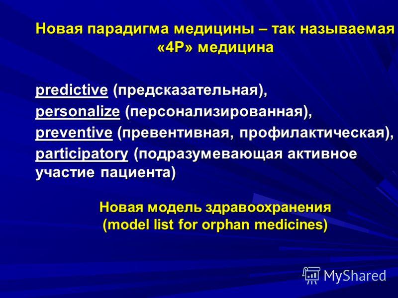Новая парадигма медицины – так называемая «4P» медицина predictive (предсказательная), personalize (персонализированная), preventive (превентивная, профилактическая), participatory (подразумевающая активное участие пациента) Новая модель здравоохране