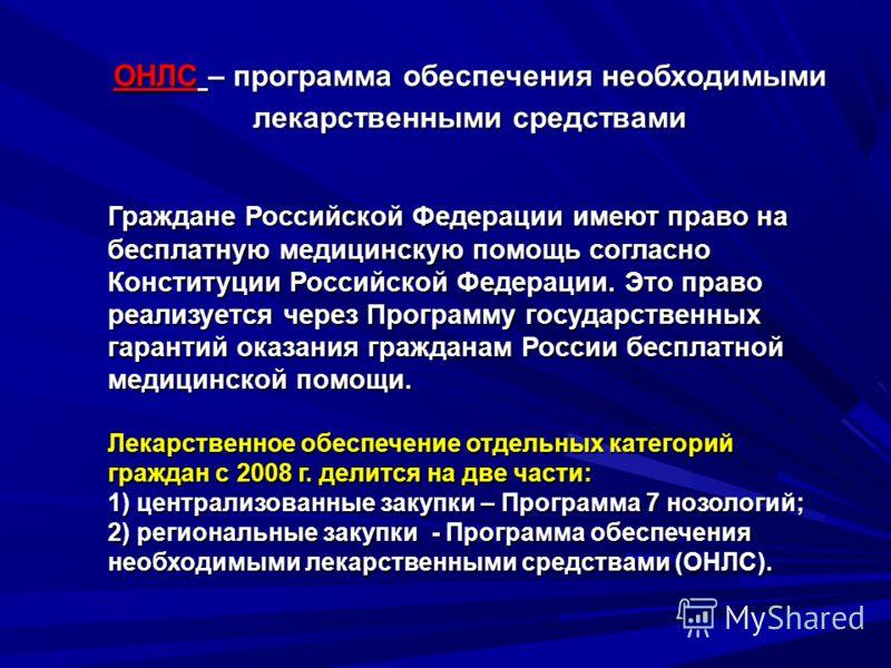 ОНЛС – программа обеспечения необходимыми лекарственными средствами Граждане Российской Федерации имеют право на бесплатную медицинскую помощь согласно Конституции Российской Федерации. Это право реализуется через Программу государственных гарантий о