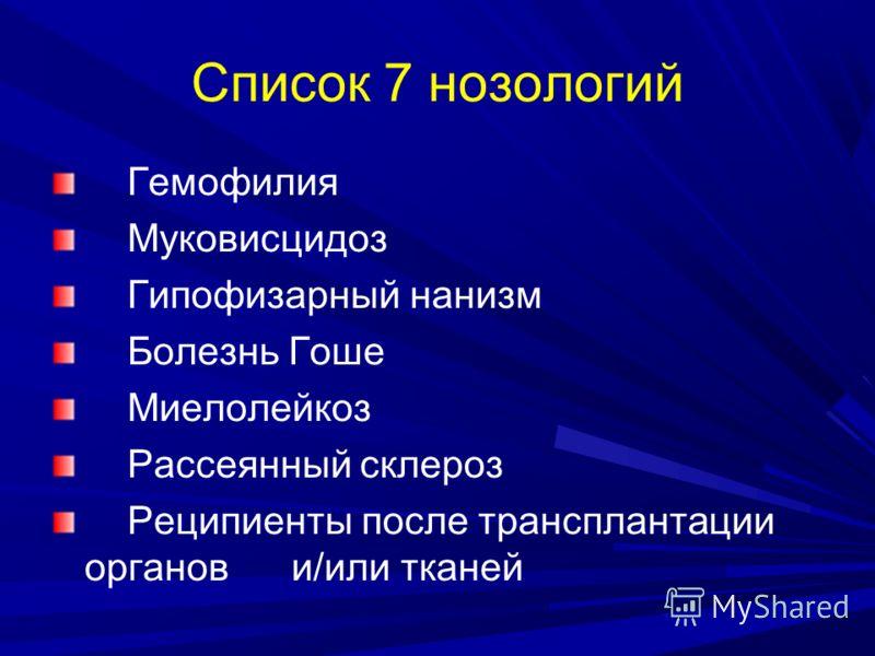 Список 7 нозологий Гемофилия Муковисцидоз Гипофизарный нанизм Болезнь Гоше Миелолейкоз Рассеянный склероз Реципиенты после трансплантации органов и/или тканей