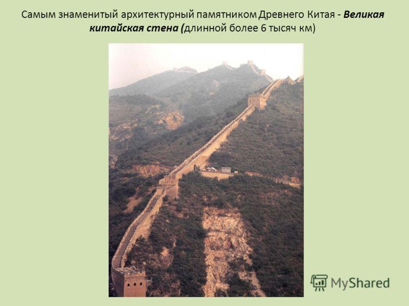 Самым знаменитый архитектурный памятником Древнего Китая - Великая китайская стена (длинной более 6 тысяч км)