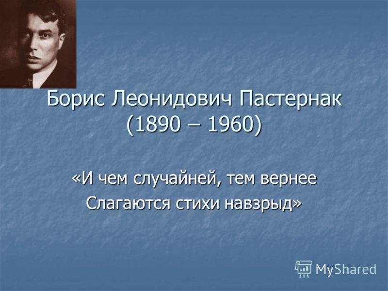 Борис Леонидович Пастернак (1890 – 1960) «И чем случайней, тем вернее Слагаются стихи навзрыд»