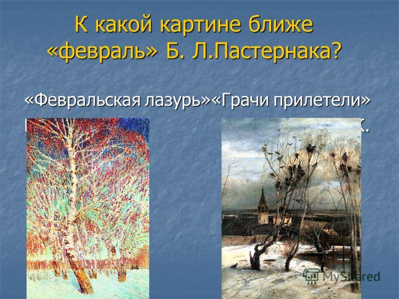 К какой картине ближе «февраль» Б. Л.Пастернака? «Февральская лазурь»«Грачи прилетели» Грабарь И. Саврасов А.К.