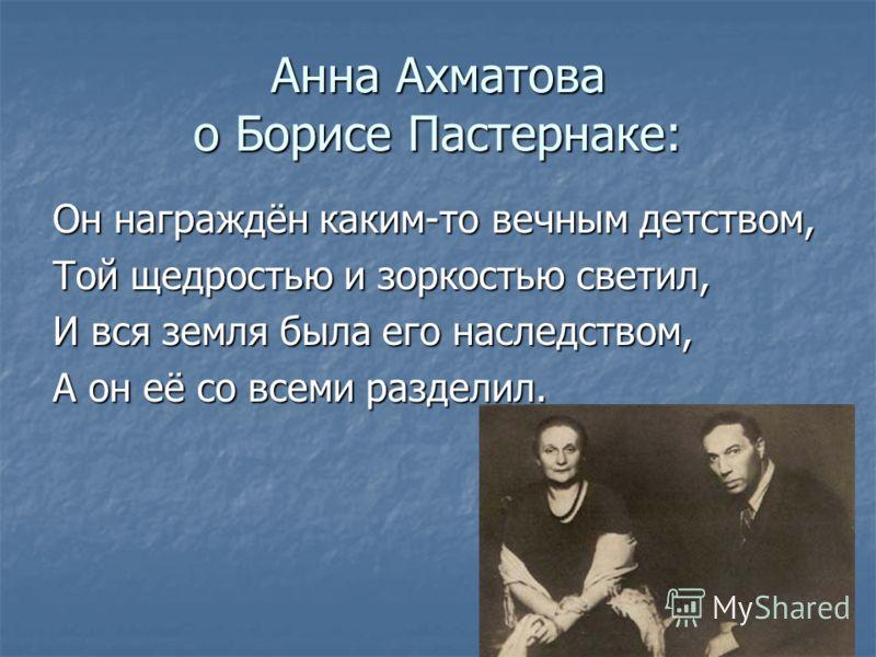 Анна Ахматова о Борисе Пастернаке: Он награждён каким-то вечным детством, Той щедростью и зоркостью светил, И вся земля была его наследством, А он её со всеми разделил.