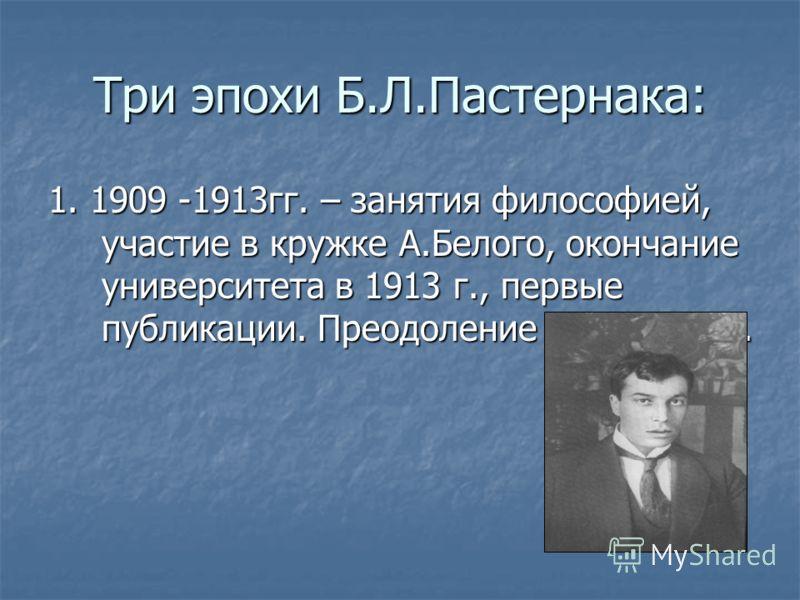 Три эпохи Б.Л.Пастернака: 1. 1909 -1913гг. – занятия философией, участие в кружке А.Белого, окончание университета в 1913 г., первые публикации. Преодоление символизма.