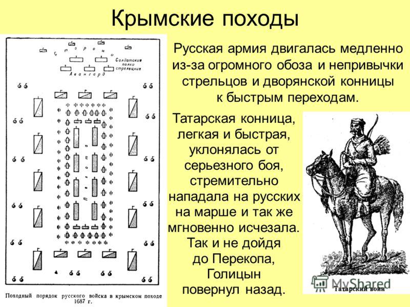 Крымские походы Русская армия двигалась медленно из-за огромного обоза и непривычки стрельцов и дворянской конницы к быстрым переходам. Татарская конница, легкая и быстрая, уклонялась от серьезного боя, стремительно нападала на русских на марше и так