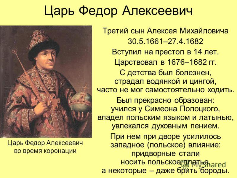 Царь Федор Алексеевич Третий сын Алексея Михайловича 30.5.1661–27.4.1682 Вступил на престол в 14 лет. Царствовал в 1676–1682 гг. С детства был болезнен, страдал водянкой и цингой, часто не мог самостоятельно ходить. Был прекрасно образован: учился у