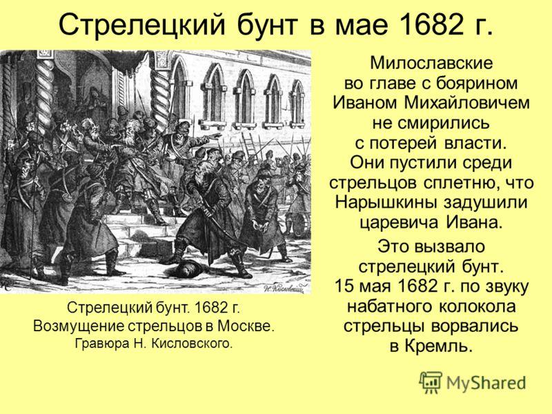 Стрелецкий бунт в мае 1682 г. Милославские во главе с боярином Иваном Михайловичем не смирились с потерей власти. Они пустили среди стрельцов сплетню, что Нарышкины задушили царевича Ивана. Это вызвало стрелецкий бунт. 15 мая 1682 г. по звуку набатно