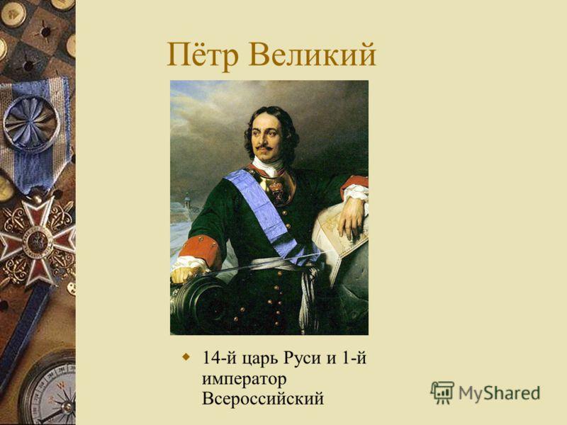 Пётр Великий 14-й царь Руси и 1-й император Всероссийский